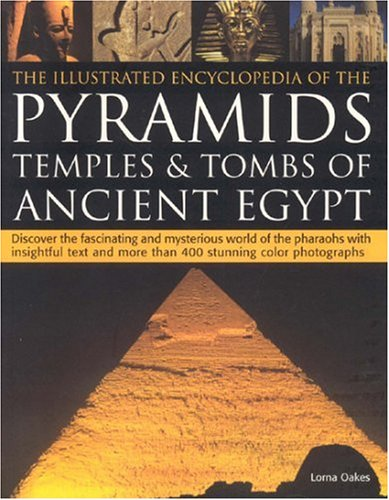 The Illustrated Encyclopedia of the Pyramids, Temples and Tombs of Ancient Egypt: Discover the Fascinating and Mysterious World of the Pharoahs with Insightful Text and More Than 500 Stunning Colour Photographs by Lorna Oakes