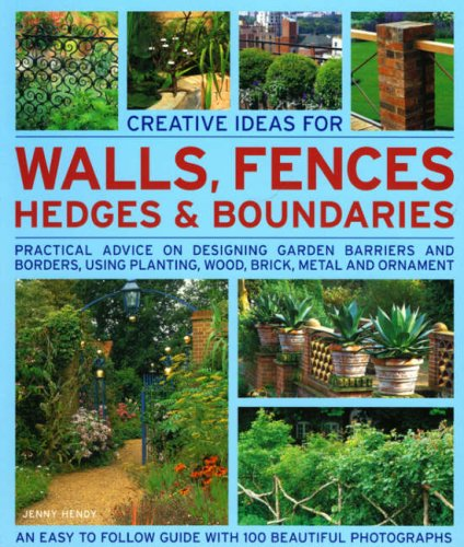 Creative Ideas for Walls, Fences, Hedges and Boundaries: Practical Advice on Desiging Garden Barriers and Borders, Using Planting, Wood, Brick, Metal and Ornament by Jenny Hendy