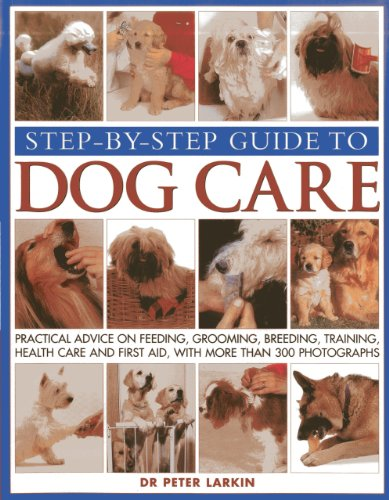 Step-by-step Guide to Dog Care: Practical Advice on Feeding, Grooming, Breeding, Training, Health Care and First Aid, with More Than 300 Photographs by Peter Larkin