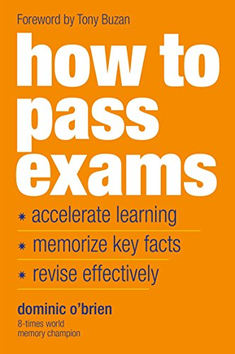 How to Pass Exams: Accelerate Your Learning - Memorise Key Facts - Revise Effectively by Dominic O'Brien