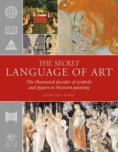 The Secret Language of Art: The Illustrated Decoder of Symbols and Figures in Western Painting by Sarah Carr-Gomm