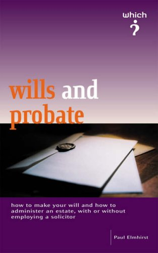 Wills and Probate: How to Make a Will and How to Administer the Estate of Someone Who Has Died by Paul Elmhirst