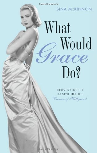 What Would Grace Do?: How to Live Life in Style Like the Princess of Hollywood by Gina McKinnon