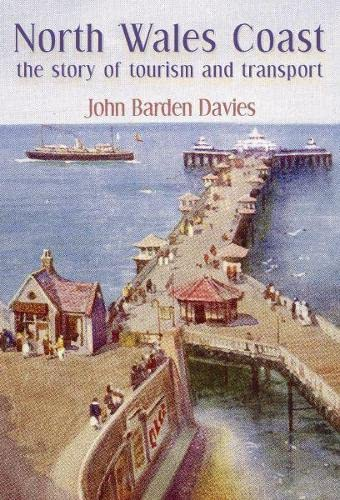 North Wales Coast - the Story of Tourism and Transport by John Barden Davies