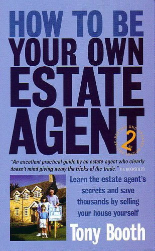 How to be Your Own Estate Agent: Learn an Estate Agent's Secrets and Save Thousands Selling Your House Yourself by Tony Booth