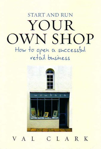 Start and Run Your Own Shop: How to Open a Successful Retail Business by Val Clark