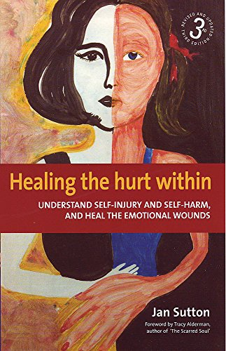 Healing the Hurt within: Understand Self-injury and Self-harm, and Heal the Emotional Wounds by Jan Sutton