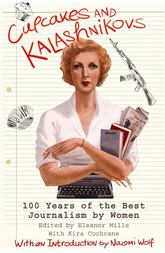 Cupcakes and Kalashnikovs: 100 Years of the Best Journalism by Women by Eleanor Mills