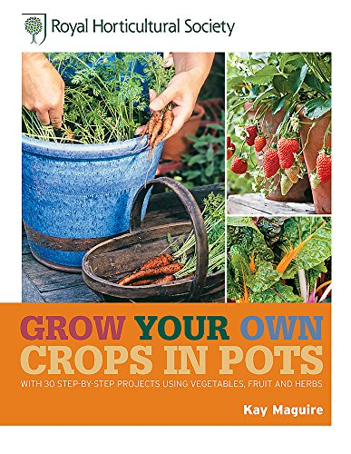 RHS Grow Your Own Crops in Pots: with 30 Step-by-Step Projects Using Vegetables, Fruit and Herbs by Kay Maguire