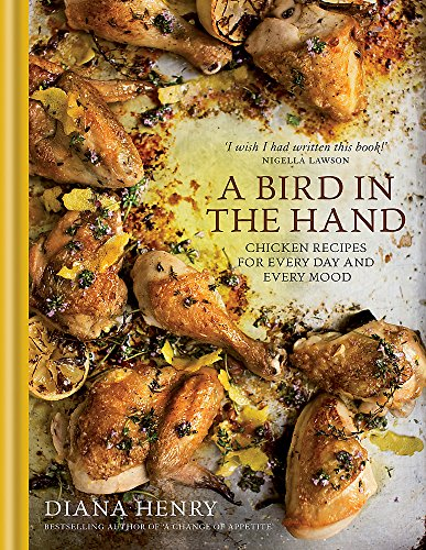 A Bird in the Hand: Chicken Recipes for Every Day and Every Mood by Diana Henry