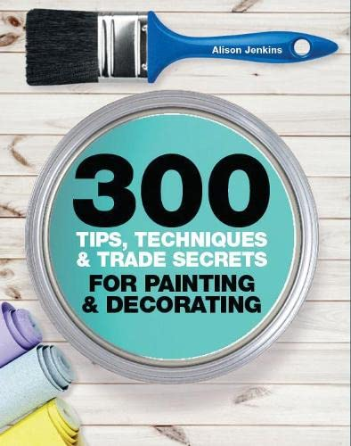 300 Tips, Techniques, and Trade Secrets for Painting and Decorating by Alison Jenkins