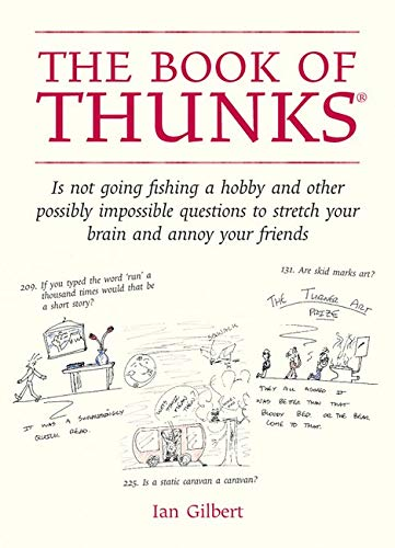 The Book of Thunks: Is Not Going Fishing a Hobby and Other Possibly Impossible Questions to Stretch Your Brain and Annoy Your Friends by Ian Gilbert