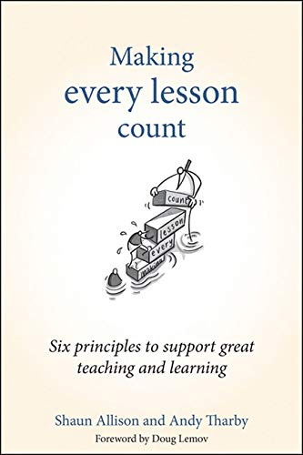 Making Every Lesson Count: Six Principles to Support Great Teaching and Learning by Shaun Allison