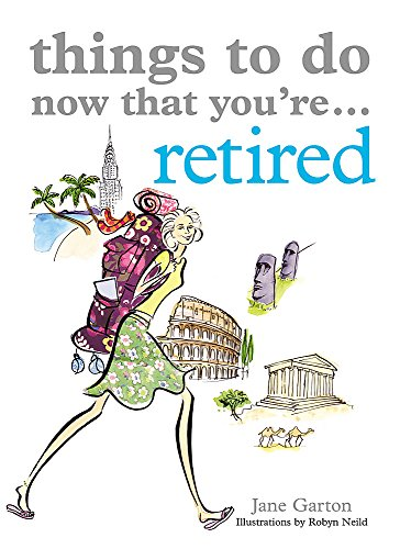 Things to Do Now That You're Retired by Jane Garton