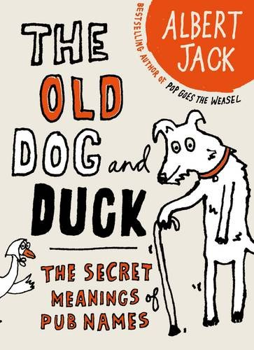 The Old Dog and Duck: The Secret Meanings of Pub Names by Albert Jack