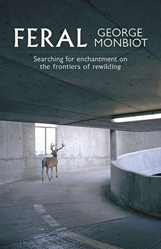 Feral: Searching for Enchantment on the Frontiers of Rewilding by George Monbiot