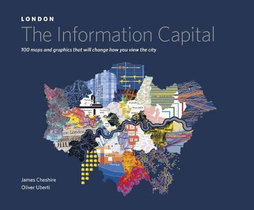 London: the Information Capital: 100 Maps and Graphics That Will Change How You View the City by James Cheshire