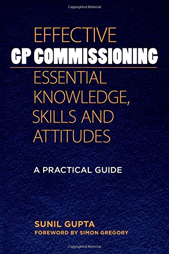 Effective GP Commissioning - Essential Knowledge, Skills and Attitudes: A Practical Guide by Sunil Gupta