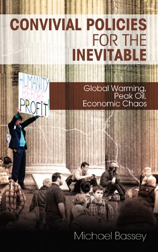 Convivial Policies for the Inevitable: Global Warming, Peak Oil, Economic Chaos by Michael Bassey