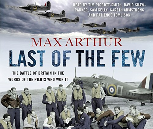 Last of the Few: The Battle of Britain in the Words of the Pilots Who Won it by Max Arthur