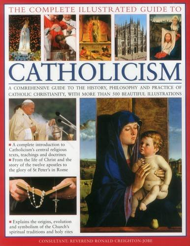 The Complete Visual Guide to Catholicismm: A Comprehensive Guide to the History, Philosophy and Practice of Catholic Christianity, with Over 500 Beautiful Illustrations by Reverend Ronald Creighton-Jobe