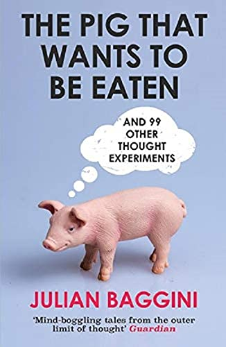 The Pig That Wants to be Eaten: And Ninety-Nine Other Thought Experiments by Julian Baggini