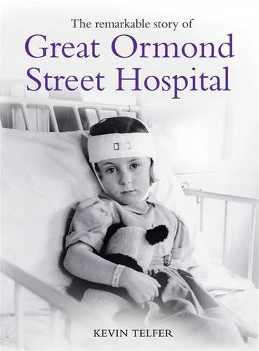 Remarkable Story of Great Ormond St Hospital: The Child First and Always by Kevin Telfer
