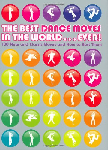 The Best Dance Moves in the World ... Ever!: 100 New and Classic Moves and How to Bust Them by Matt Pagett