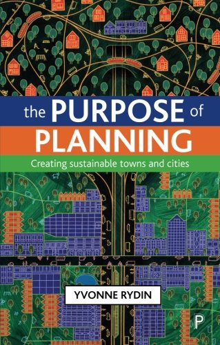 The Purpose of Planning: Creating Sustainable Towns and Cities by Dr. Yvonne Rydin