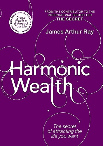 Harmonic Wealth: The Secret of Attracting the Life You Want by James Ray
