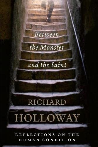 Between the Monster and the Saint: Reflections on the Human Condition by Richard Holloway