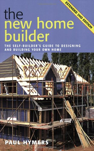 New Home Builder: The Self-builder's Guide to Designing and Building Your Own Home by Paul Hymers