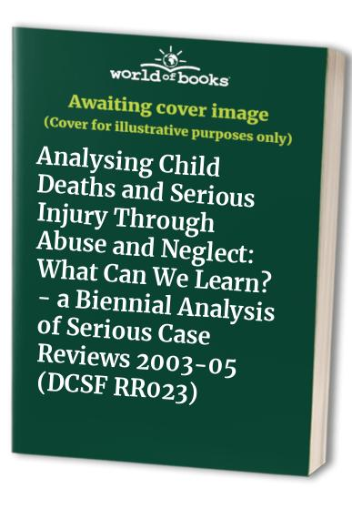 Analysing Child Deaths and Serious Injury Through Abuse and Neglect: What Can We Learn? - a Biennial Analysis of Serious Case Reviews 2003-05 (DCSF RR023) by