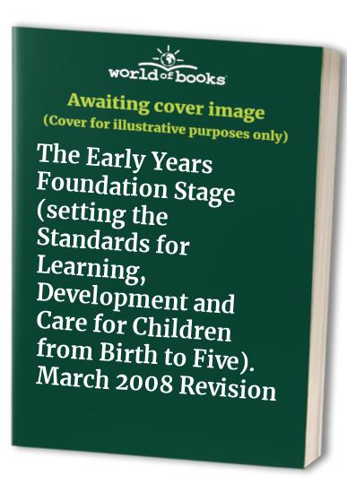 The Early Years Foundation Stage (setting the Standards for Learning, Development and Care for Children from Birth to Five). March 2008 Revision by