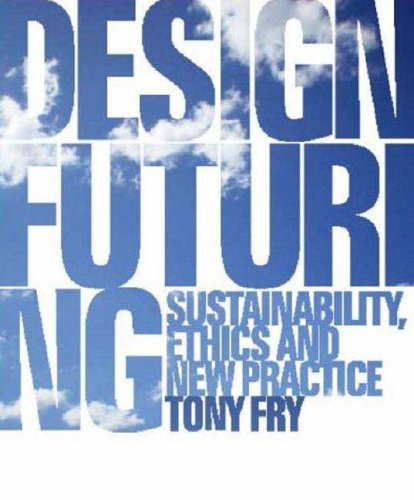 Design Futuring: Sustainability, Ethics and New Practice by Tony Fry