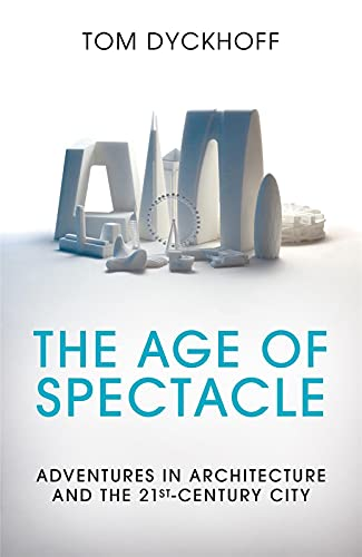 The Age of Spectacle: Adventures in Architecture and the 21st-Century City by Tom Dyckhoff