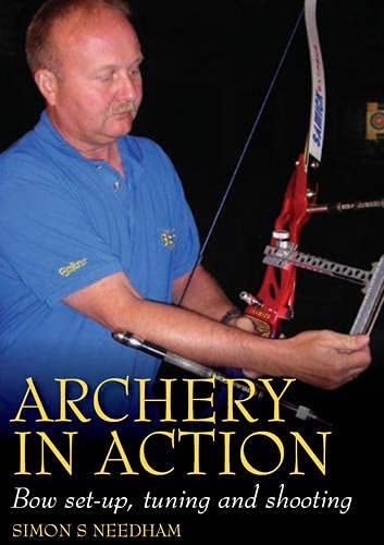 Archery in Action: Bow Set-Up, Tuning and Shooting by Simon Needham