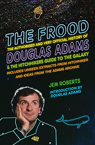 The Frood: The Authorised and Very Official History of Douglas Adams & the Hitchhiker's Guide to the Galaxy by Jem Roberts
