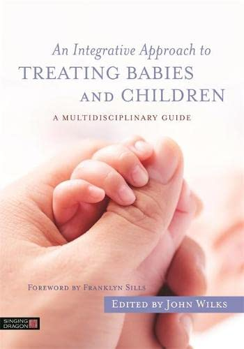 An Integrative Approach to Treating Babies and Children: A Multidisciplinary Guide by John Wilks