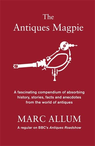The Antiques Magpie: A Fascinating Compendium of Absorbing History, Stories, Facts and Anecdotes from the World of Antiques by Marc Allum