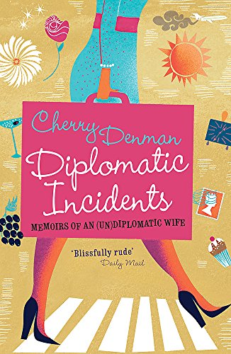 Diplomatic Incidents: Memoirs of an (Un)diplomatic Wife by Cherry Denman