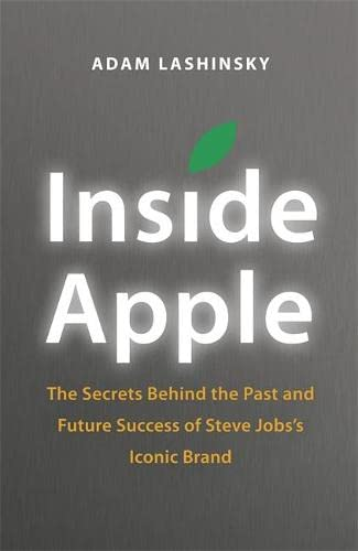 Inside Apple: The Secrets Behind the Past and Future Success of Steve Jobs's Iconic Brand by Adam Lashinsky