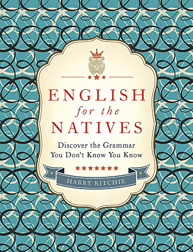 English for the Natives: Discover the Grammar You Don't Know You Know by Harry Ritchie