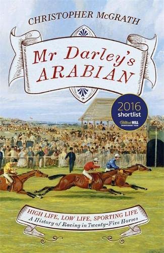 Mr Darley's Arabian: High Life, Low Life, Sporting Life: A History of Racing in 25 Horses by Chris McGrath