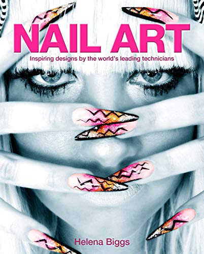 Nail Art: Inspiring Designs by the World's Leading Technicians by Helena Biggs