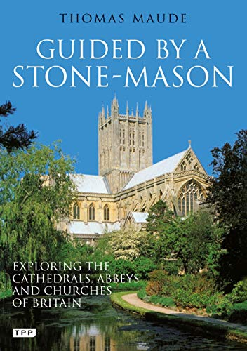Guided by a Stonemason: Exploring the Cathedrals, Abbeys and Churches of Britain by Thomas Maude