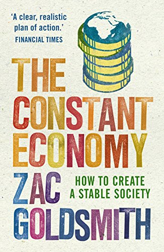 The Constant Economy: How to Create a Stable Society by Zac Goldsmith (Author)