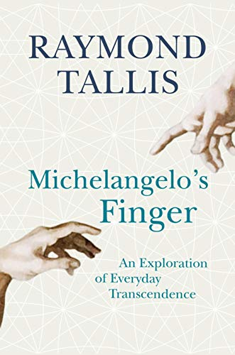 Michelangelo's Finger: An Exploration of Everyday Transcendence by Raymond Tallis