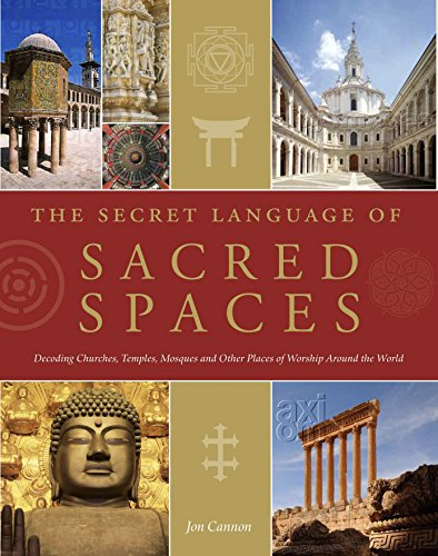 The Secret Language of Sacred Spaces: Decoding Churches, Cathedrals, Temples, Mosques and Other Places of Worship Around the World by Jon Cannon