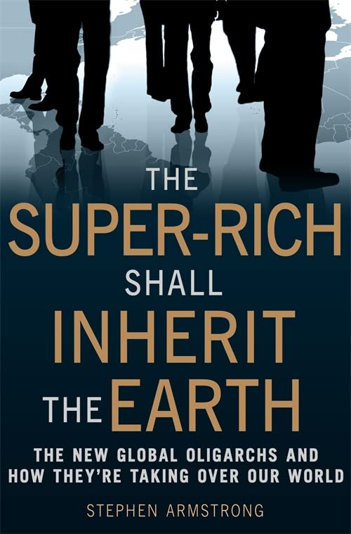 The Super-Rich Shall Inherit the Earth: The New Global Oligarachs and How They're Taking Over Our World by Stephen Armstrong